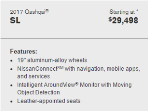 "2017 Qashqai starting at $29,498. Features: 19"" aluminum-alloy-wheels, Nissan Connect with navigation, mobile apps, and services. Intelligent around view monitor with moving object detection. Leather Appointed Seats"